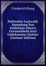 Potischer Lustwald: Sammlung Von Gedichten Alterer Grossentheils Jetzt Unbekannter Dichter (German Edition)