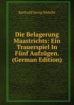 Die Belagerung Maastrichts: Ein Trauerspiel In Fnf Aufzgen. (German Edition)