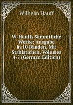 W. Hauffs Smmtliche Werke: Ausgabe in 10 Bnden, Mit Stahlstichen, Volumes 4-5 (German Edition)