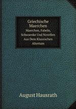 Griechische Maerchen. Maerchen, Fabeln, Schwaenke Und Novellen Aus Dem Klassischen Altertum