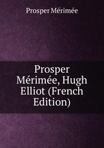 Prosper Mrime, Hugh Elliot (French Edition)