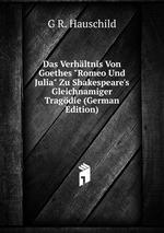 """Das Verhltnis Von Goethes """"Romeo Und Julia"""" Zu Shakespeare`s Gleichnamiger Tragdie (German Edition)"""