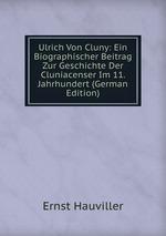 Ulrich Von Cluny: Ein Biographischer Beitrag Zur Geschichte Der Cluniacenser Im 11. Jahrhundert (German Edition)
