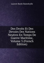 Des Droits Et Des Devoirs Des Nations Neutres En Temps De Guerre Maritime, Volume 3 (French Edition)
