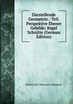 Darstellende Geometrie.: Teil. Perspektive Ebener Gebilde; Kegel Schnitte (German Edition)