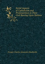Social Aspects of Catholicism and Protestantism in Their Civil Bearing Upon Nations