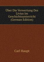 ber Die Verwertung Des Livius Im Geschichtsunterricht (German Edition)