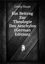 Ein Beitrag Zur Theologie Des Aeschylos (German Edition)