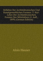 Stillehre Der Architektonischen Und Kunstgewerblichen Formen: T. Styl-Lehre Der Architektonischen Formen Des Mittelalters (2. Aufl., 1899) (German Edition)