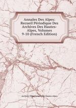 Annales Des Alpes: Recueil Priodique Des Archives Des Hautes-Alpes, Volumes 9-10 (French Edition)