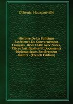 Histoire De La Politique Extrieure Du Gouvernement Franais, 1830-1848: Avec Notes, Pices Justificative Et Documents Diplomatiques Entirement Indits . (French Edition)