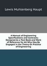 A Manual of Engineering Specifications and Contracts: Designed As a Text Book and Work of Reference for All Who May Be Engaged in the Theory Or Practice of Engineering