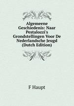 Algemeene Geschiedenis: Naar Pestalozzi`s Grondstellingen Voor De Nederlandsche Jeugd (Dutch Edition)