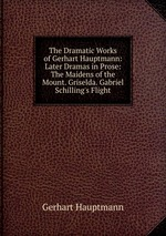 The Dramatic Works of Gerhart Hauptmann: Later Dramas in Prose: The Maidens of the Mount. Griselda. Gabriel Schilling`s Flight