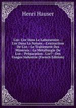 L`or: L`or Dans Le Laboratoire.--L`or Dans La Nature.--L`extraction De L`or.--Le Traitement Des Minerais.--La Mtallurgie De L`or.--Prparation . L`or?--Des Usages Industrie (French Edition)