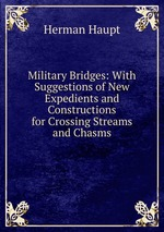 Military Bridges: With Suggestions of New Expedients and Constructions for Crossing Streams and Chasms