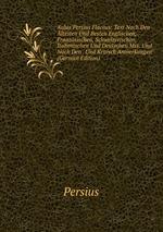 Aulus Persius Flaccus: Text Nach Den ltesten Und Besten Englischen, Franzsischen, Schweizerischen, Italienischen Und Deutschen Mss. Und Nach Den . Und Kritisch Anmerkungen (German Edition)
