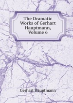 The Dramatic Works of Gerhart Hauptmann, Volume 6