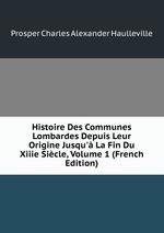 Histoire Des Communes Lombardes Depuis Leur Origine Jusqu` La Fin Du Xiiie Sicle, Volume 1 (French Edition)