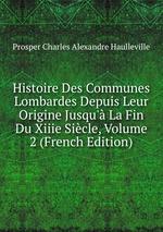 Histoire Des Communes Lombardes Depuis Leur Origine Jusqu` La Fin Du Xiiie Sicle, Volume 2 (French Edition)
