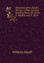 Selections from Hauff`s Stories, a First German Reading Book, Ed. by W.E. Mullins and F. Storr
