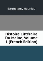 Histoire Littraire Du Maine, Volume 1 (French Edition)