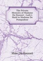 The Private Memoirs of Madame Du Hausset ; Lady`s Maid to Madame De Pompadour
