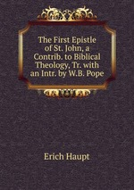The First Epistle of St. John, a Contrib. to Biblical Theology, Tr. with an Intr. by W.B. Pope