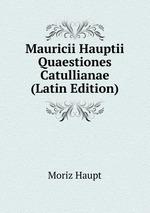 Mauricii Hauptii Quaestiones Catullianae (Latin Edition)