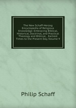 The New Schaff-Herzog Encyclopedia of Religious Knowledge: Embracing Biblical, Historical, Doctrinal, and Practical Theology and Biblical, . Earliest Times to the Present Day, Volume 9
