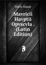 Mavricii Havptii Opvscvla . (Latin Edition)