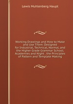 Working Drawings and How to Make and Use Them: Designed for Industrial, Technical, Normal, and the Higher Grade Grammar School; Academies and Night . the Principles of Pattern and Template Making