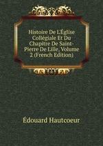 Histoire De L`glise Collgiale Et Du Chapitre De Saint-Pierre De Lille, Volume 2 (French Edition)