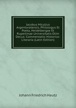 Jacobus Micyllus Argentoratensis, Philologus Et Poeta, Heidelbergae Et Rupertinae Universitatis Olim Decus: Commentatio Historico-Literaria (Latin Edition)