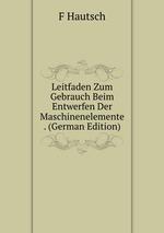 Leitfaden Zum Gebrauch Beim Entwerfen Der Maschinenelemente . (German Edition)