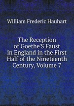 The Reception of Goethe`S Faust in England in the First Half of the Nineteenth Century, Volume 7