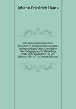 Die Erste Gelehrtenschule Reformirten Glaubensbekenntnisses in Deutschland, Oder, Geschichte Des Pdagogiums Zu Heidelberg Unter Dem Kurfrsten . in Den Jahren 1565-1577 (German Edition)