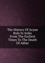 The History Of Aryan Rule In India From The Earliest Times To The Death Of Akbar