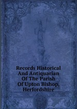 Records Historical And Antiquarian Of The Parish Of Upton Bishop, Herfordshire