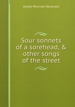 Sour sonnets of a sorehead, & other songs of the street