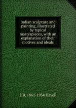 Indian sculpture and painting. Illustrated by typical masterpieces, with an explanation of their motives and ideals