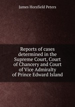 Reports of cases determined in the Supreme Court, Court of Chancery and Court of Vice Admiralty of Prince Edward Island