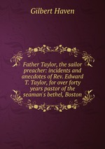 Father Taylor, the sailor preacher: incidents and anecdotes of Rev. Edward T. Taylor, for over forty years pastor of the seaman`s bethel, Boston