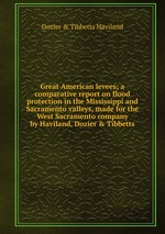 Great American levees; a comparative report on flood protection in the Mississippi and Sacramento valleys, made for the West Sacramento company by Haviland, Dozier & Tibbetts