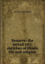 Benares: the sacred city; sketches of Hindu life and religion