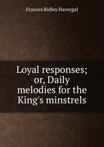 Loyal responses; or, Daily melodies for the King`s minstrels