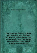 One hundred flowers. All the old favorites and the best of the new, telling how to get better results and containing practical directions based wholly on experience