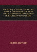 The history of Ireland, ancient and modern: derived from our native annals . and from all the resources of Irish history now available
