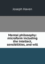 Mental philosophy: microform including the intellect, sensibilities, and will