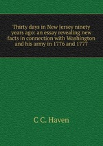 Thirty days in New Jersey ninety years ago: an essay revealing new facts in connection with Washington and his army in 1776 and 1777